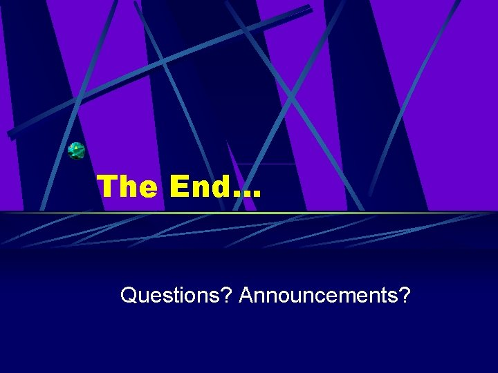 The End… Questions? Announcements?