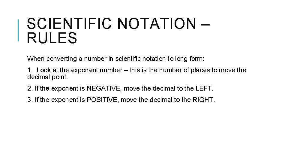 SCIENTIFIC NOTATION – RULES When converting a number in scientific notation to long form: