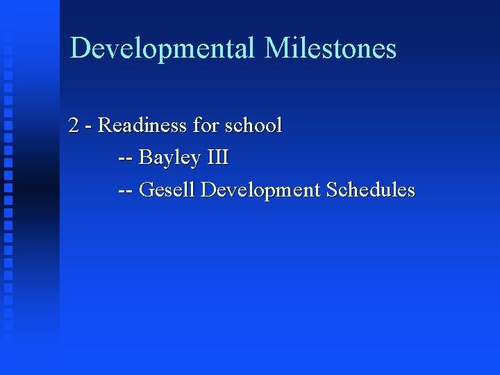 Developmental Milestones 2 - Readiness for school -- Bayley III -- Gesell Development Schedules