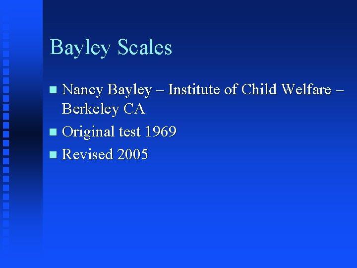 Bayley Scales Nancy Bayley – Institute of Child Welfare – Berkeley CA n Original