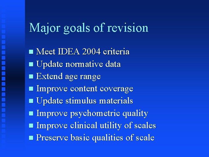 Major goals of revision Meet IDEA 2004 criteria n Update normative data n Extend