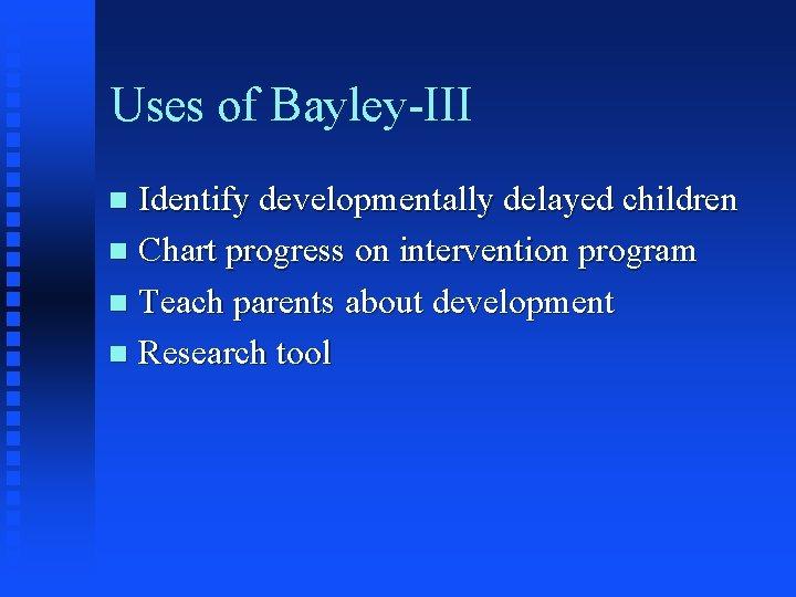 Uses of Bayley-III Identify developmentally delayed children n Chart progress on intervention program n