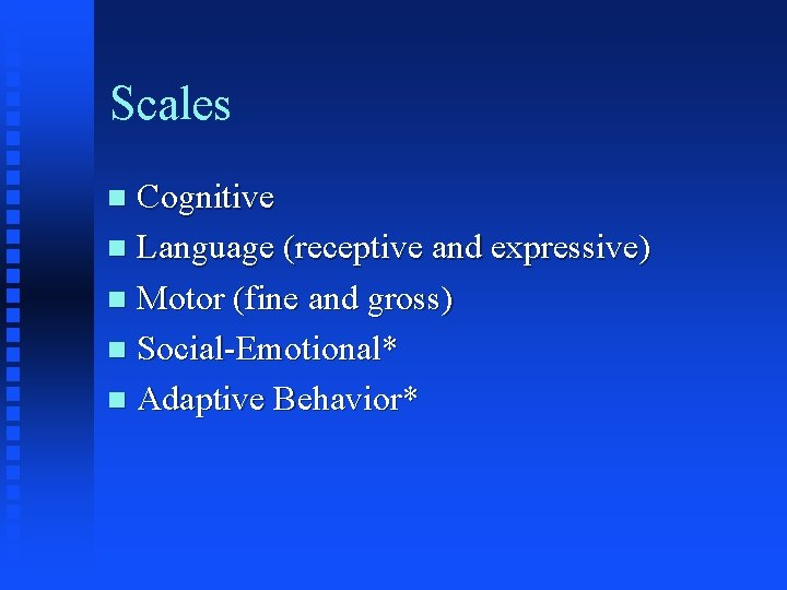 Scales Cognitive n Language (receptive and expressive) n Motor (fine and gross) n Social-Emotional*