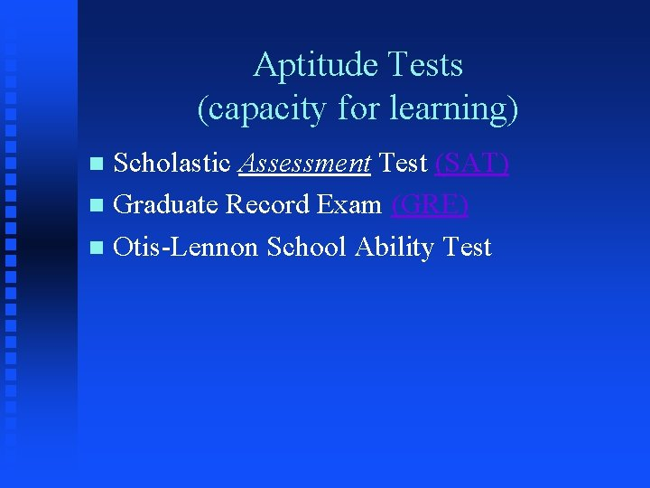 Aptitude Tests (capacity for learning) Scholastic Assessment Test (SAT) n Graduate Record Exam (GRE)