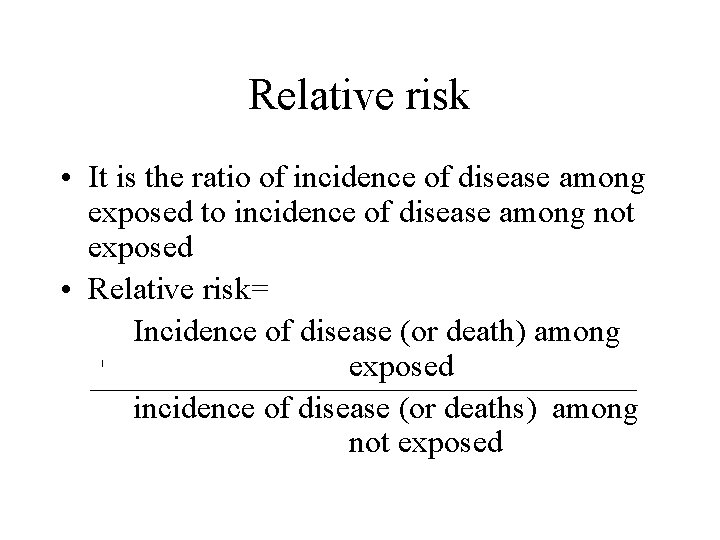 Relative risk • It is the ratio of incidence of disease among exposed to