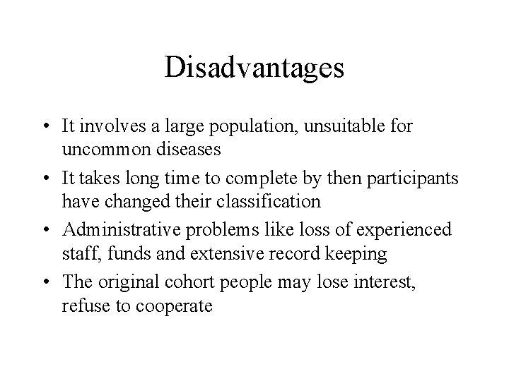 Disadvantages • It involves a large population, unsuitable for uncommon diseases • It takes