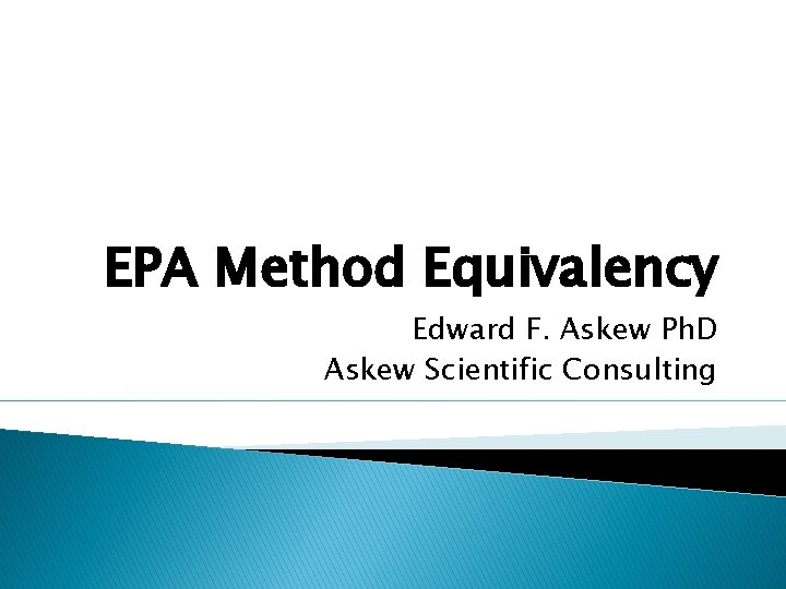 EPA Method Equivalency Edward F. Askew Ph. D Askew Scientific Consulting