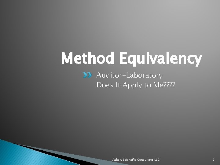 Method Equivalency Auditor-Laboratory Does It Apply to Me? ? Askew Scientific Consulting LLC 2