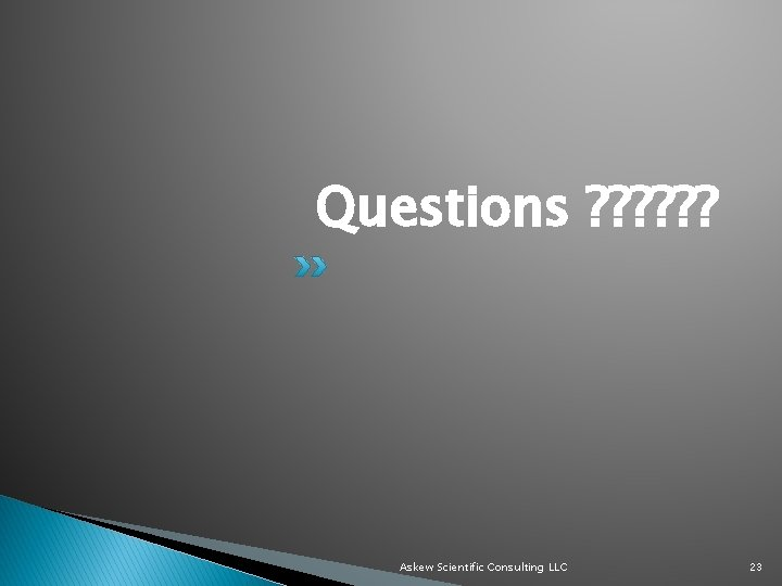 Questions ? ? ? Askew Scientific Consulting LLC 23
