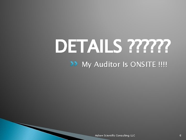 DETAILS ? ? ? My Auditor Is ONSITE !!!! Askew Scientific Consulting LLC 6