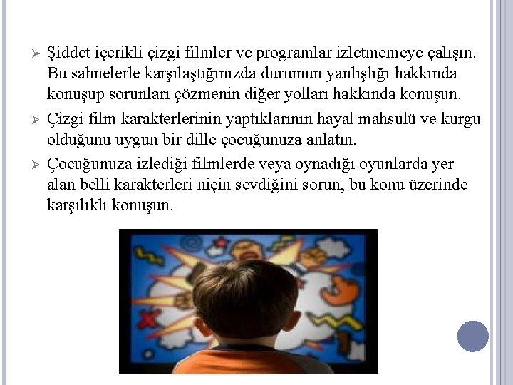 Ø Ø Ø Şiddet içerikli çizgi filmler ve programlar izletmemeye çalışın. Bu sahnelerle karşılaştığınızda