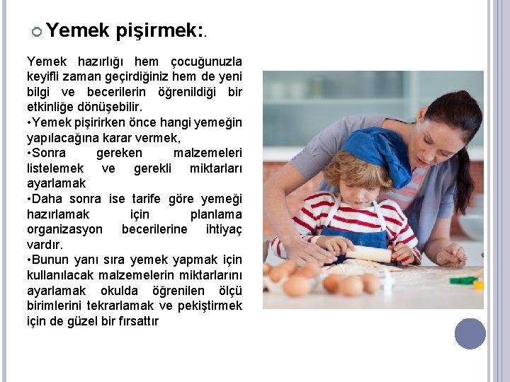 Yemek pişirmek: . Yemek hazırlığı hem çocuğunuzla keyifli zaman geçirdiğiniz hem de yeni