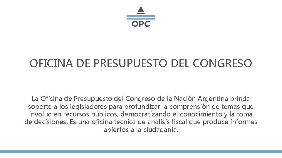 OFICINA DE PRESUPUESTO DEL CONGRESO La Oficina de Presupuesto del Congreso de la Nación