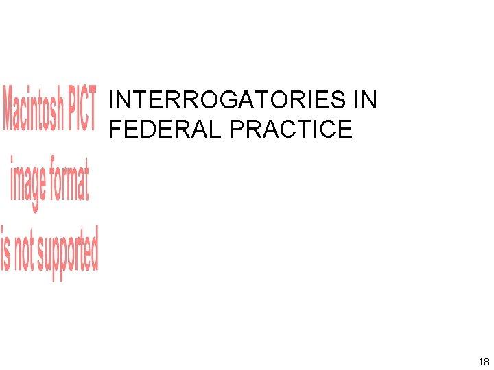 INTERROGATORIES IN FEDERAL PRACTICE 18