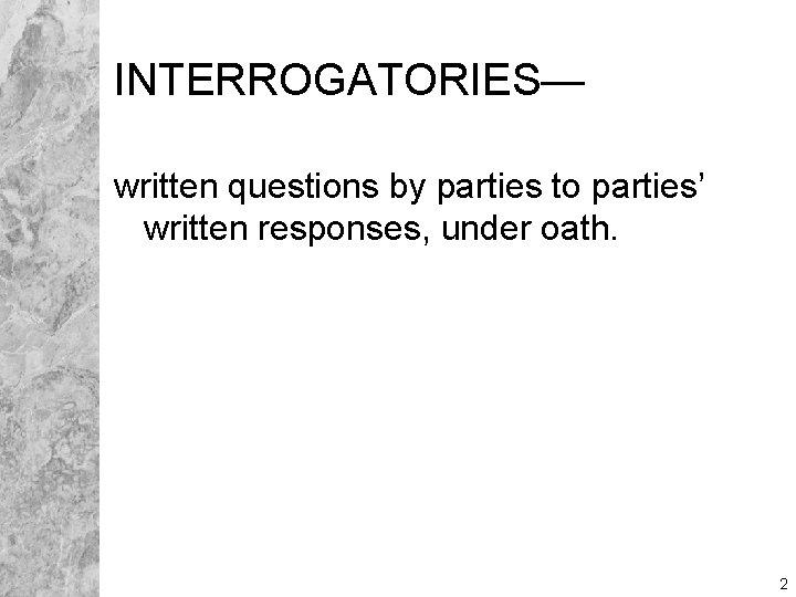INTERROGATORIES— written questions by parties to parties' written responses, under oath. 2