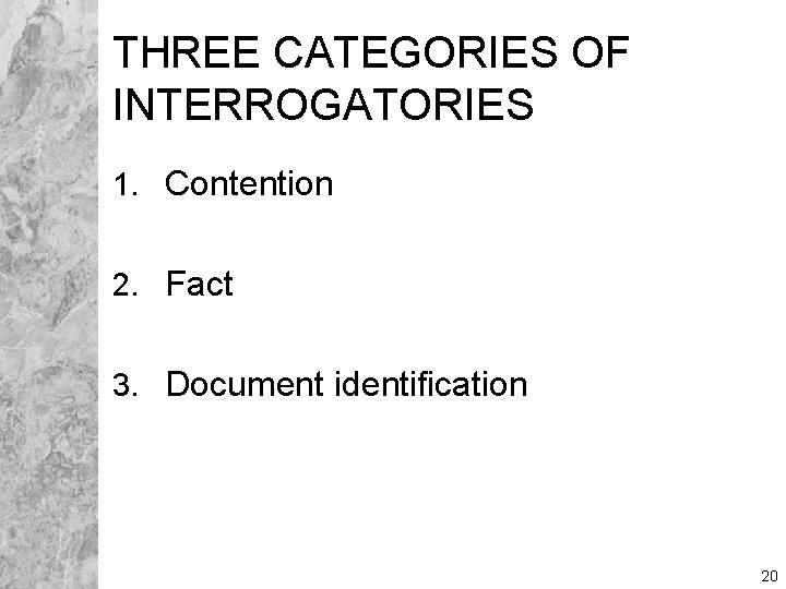 THREE CATEGORIES OF INTERROGATORIES 1. Contention 2. Fact 3. Document identification 20