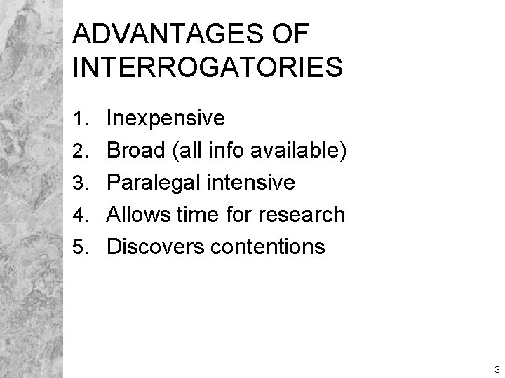 ADVANTAGES OF INTERROGATORIES 1. Inexpensive 2. Broad (all info available) 3. Paralegal intensive 4.