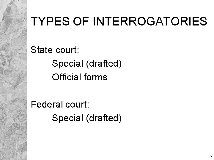 TYPES OF INTERROGATORIES State court: Special (drafted) Official forms Federal court: Special (drafted) 5