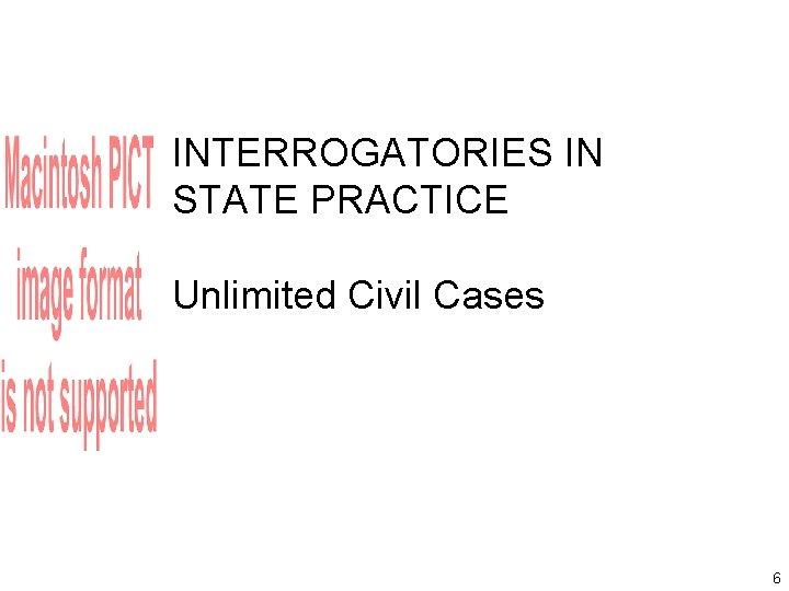INTERROGATORIES IN STATE PRACTICE Unlimited Civil Cases 6
