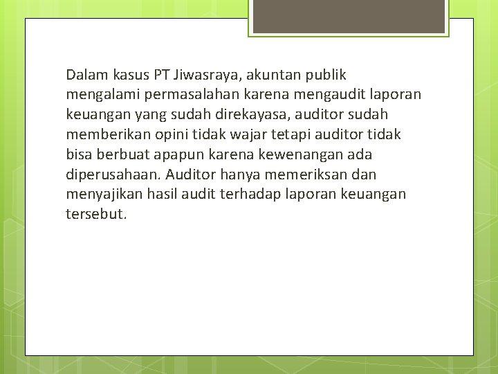 Dalam kasus PT Jiwasraya, akuntan publik mengalami permasalahan karena mengaudit laporan keuangan yang sudah