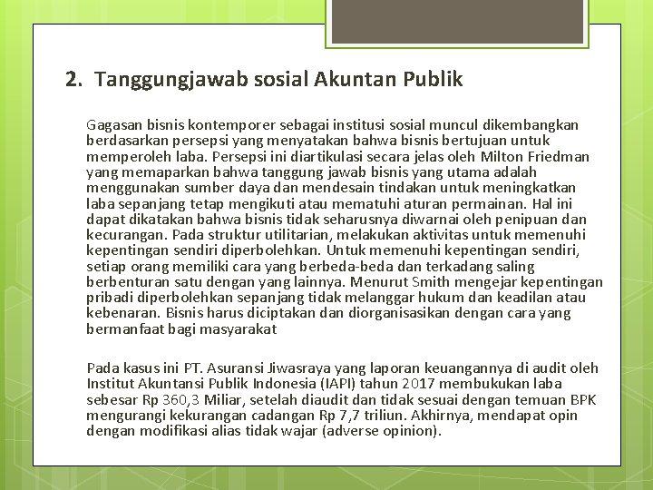 2. Tanggungjawab sosial Akuntan Publik Gagasan bisnis kontemporer sebagai institusi sosial muncul dikembangkan berdasarkan