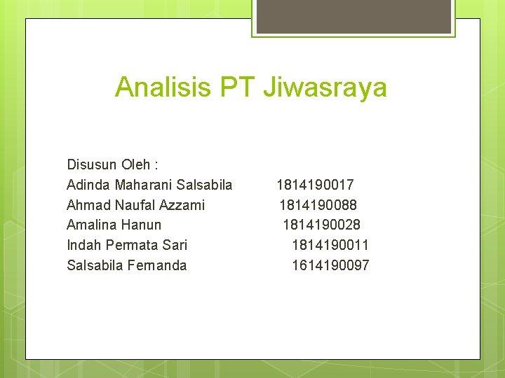 Analisis PT Jiwasraya Disusun Oleh : Adinda Maharani Salsabila Ahmad Naufal Azzami Amalina Hanun
