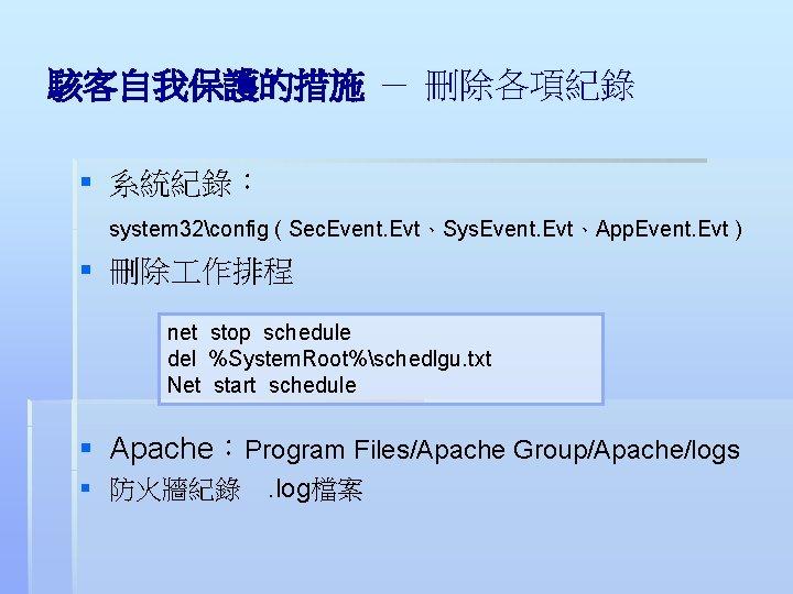 駭客自我保護的措施 - 刪除各項紀錄 § 系統紀錄: system 32config ( Sec. Event. Evt、Sys. Event. Evt、App. Event.