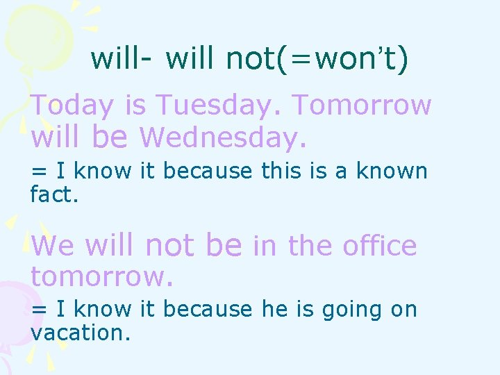 will- will not(=won't) Today is Tuesday. Tomorrow will be Wednesday. = I know it