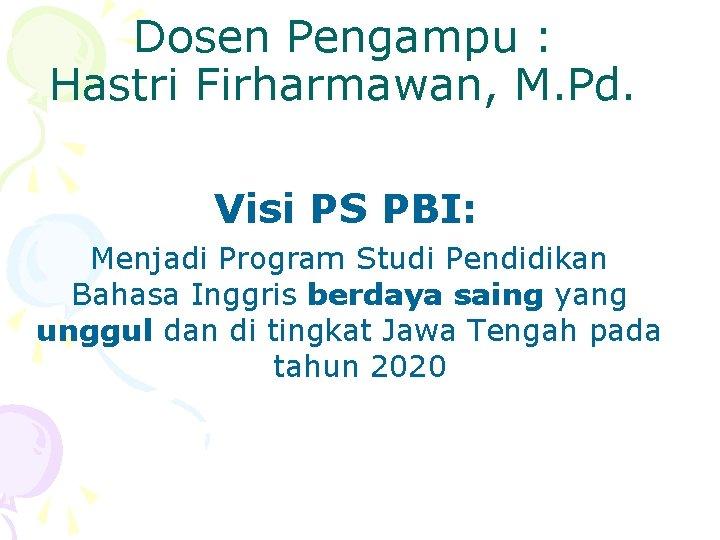 Dosen Pengampu : Hastri Firharmawan, M. Pd. Visi PS PBI: Menjadi Program Studi Pendidikan