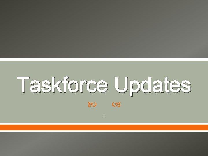 Taskforce Updates .