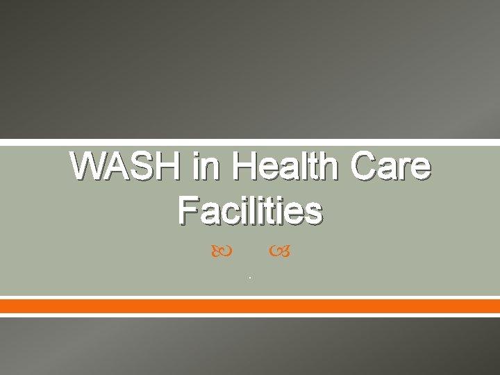 WASH in Health Care Facilities .