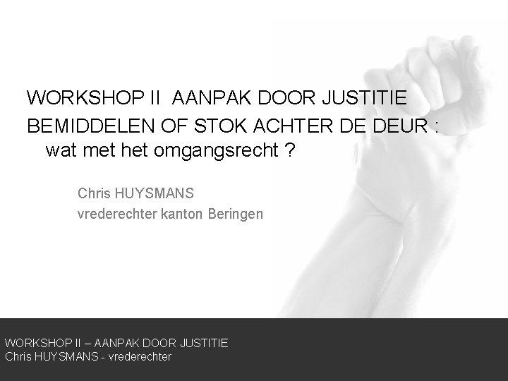 WORKSHOP II AANPAK DOOR JUSTITIE BEMIDDELEN OF STOK ACHTER DE DEUR : wat met