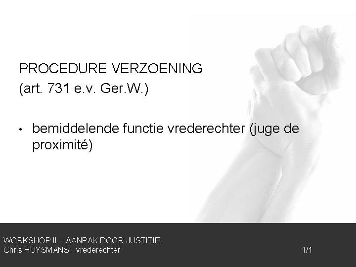 PROCEDURE VERZOENING (art. 731 e. v. Ger. W. ) • bemiddelende functie vrederechter (juge