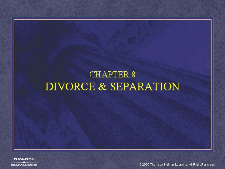 CHAPTER 8 DIVORCE & SEPARATION © 2006 Thomson Delmar Learning. All Right Reserved.