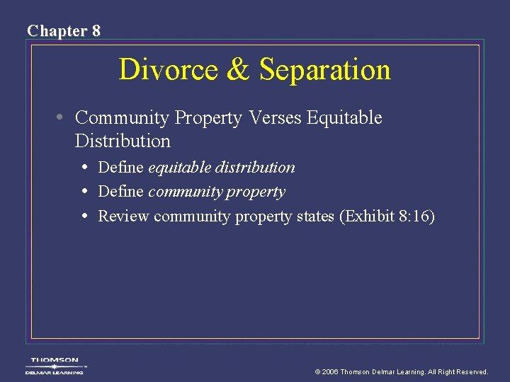 Chapter 8 Divorce & Separation • Community Property Verses Equitable Distribution • Define equitable