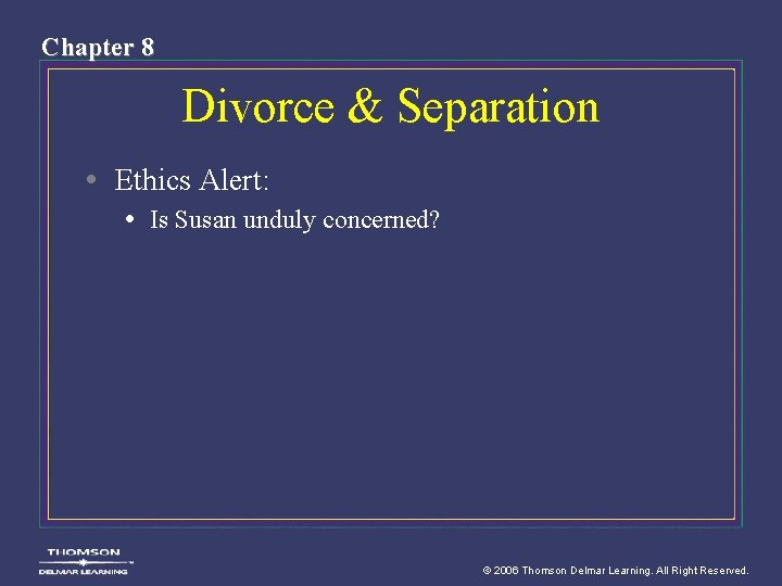 Chapter 8 Divorce & Separation • Ethics Alert: • Is Susan unduly concerned? ©