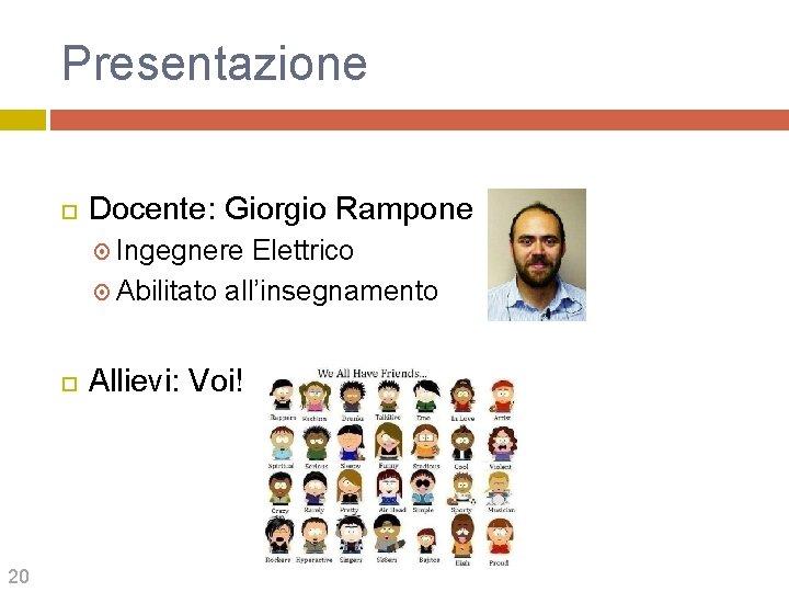 Presentazione Docente: Giorgio Rampone Ingegnere Elettrico Abilitato all'insegnamento 20 Allievi: Voi!