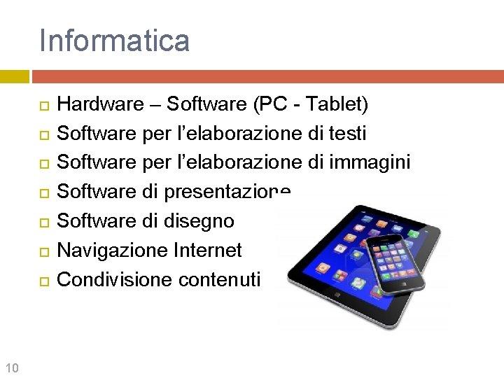 Informatica 10 Hardware – Software (PC - Tablet) Software per l'elaborazione di testi Software