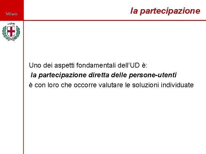 Milano la partecipazione Uno dei aspetti fondamentali dell'UD è: la partecipazione diretta delle persone-utenti