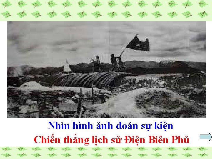 Nhìn hình ảnh đoán sự kiện Chiến thắng lịch sử Điện Biên Phủ
