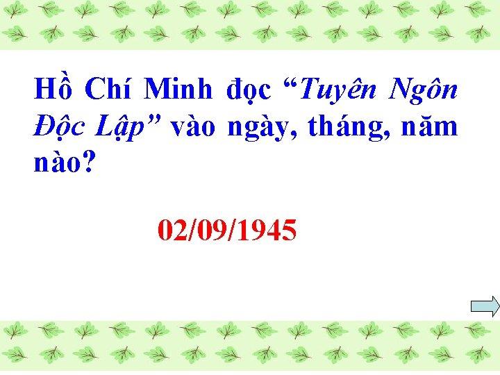 """Hồ Chí Minh đọc """"Tuyên Ngôn Độc Lập"""" vào ngày, tháng, năm nào? 02/09/1945"""