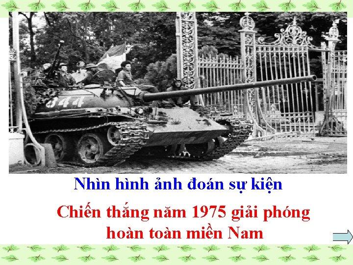 Nhìn hình ảnh đoán sự kiện Chiến thắng năm 1975 giải phóng hoàn toàn