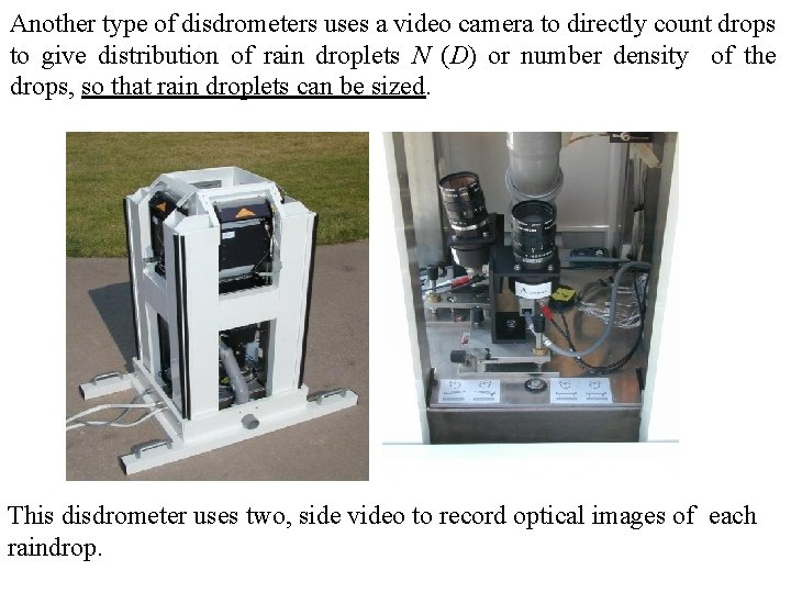Another type of disdrometers uses a video camera to directly count drops to give