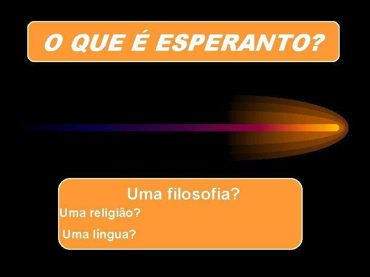 O QUE É ESPERANTO? Uma filosofia? Uma religião? Uma língua?