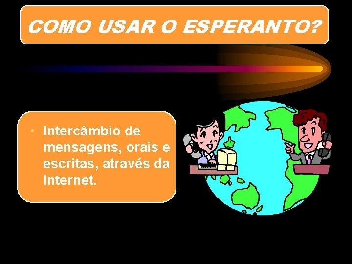 COMO USAR O ESPERANTO? • Intercâmbio de mensagens, orais e escritas, através da Internet.