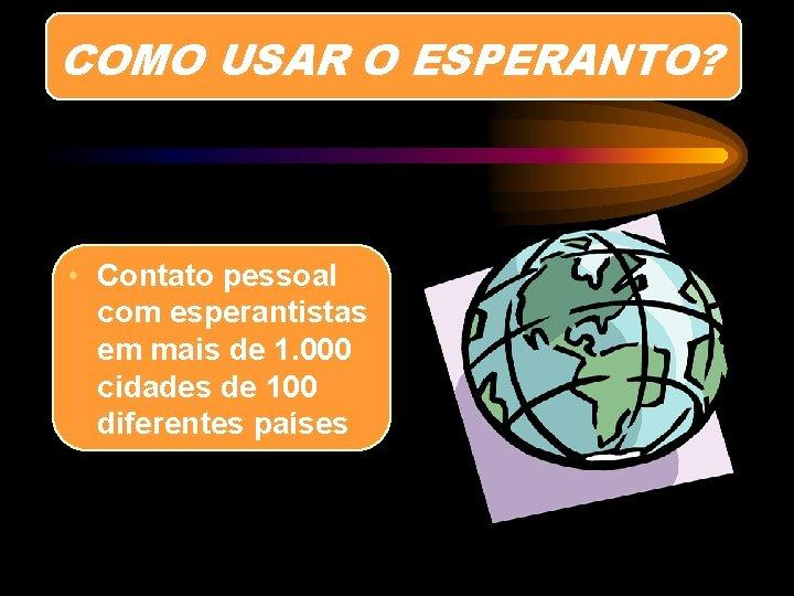 COMO USAR O ESPERANTO? • Contato pessoal com esperantistas em mais de 1. 000