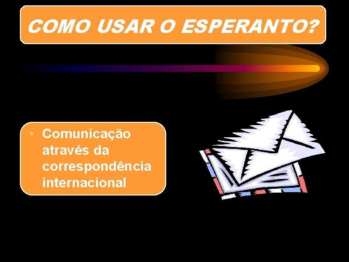 COMO USAR O ESPERANTO? • Comunicação através da correspondência internacional