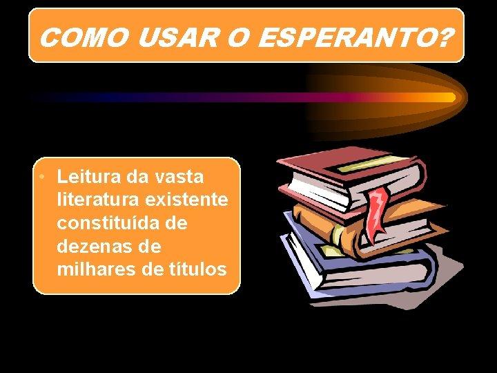 COMO USAR O ESPERANTO? • Leitura da vasta literatura existente constituída de dezenas de