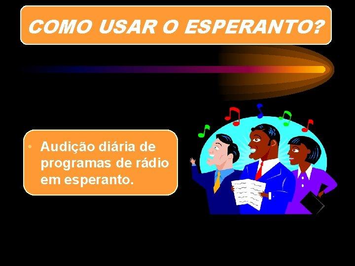 COMO USAR O ESPERANTO? • Audição diária de programas de rádio em esperanto.