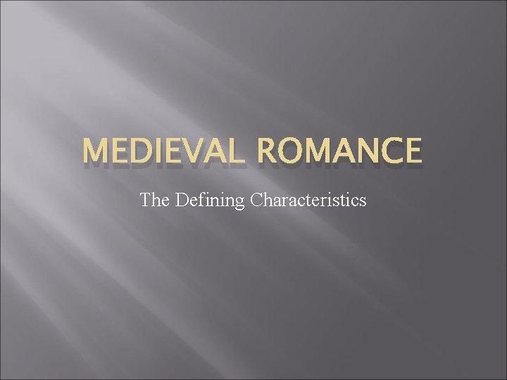 MEDIEVAL ROMANCE The Defining Characteristics